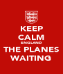 KEEP CALM ENGLAND THE PLANES WAITING - Personalised Poster A4 size