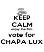 KEEP CALM enjoy the film vote for CHAPA LUX - Personalised Poster A4 size