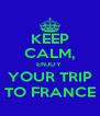 KEEP CALM, ENJOY  YOUR TRIP TO FRANCE - Personalised Poster A4 size