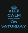 KEEP CALM ENTE5ABAT ON SATURDAY - Personalised Poster A4 size