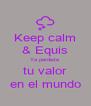 Keep calm & Equis Ya perdiste tu valor en el mundo - Personalised Poster A4 size
