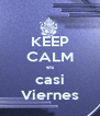 KEEP CALM es casi Viernes - Personalised Poster A4 size