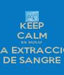 KEEP CALM ES SOLO UNA EXTRACCION DE SANGRE - Personalised Poster A4 size