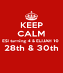 KEEP CALM ESI turning 4 & ELIJAH 10  28th & 30th  - Personalised Poster A4 size