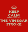 KEEP CALM ESPECIALLY AT  THE VINEGAR STROKE - Personalised Poster A4 size