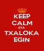 KEEP CALM ETA TXALOKA EGIN - Personalised Poster A4 size