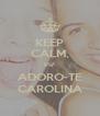 KEEP CALM, EU  ADORO-TE CAROLINA - Personalised Poster A4 size