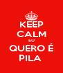 KEEP CALM EU QUERO É PILA  - Personalised Poster A4 size