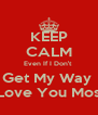 KEEP CALM Even If I Don't  Get My Way  I Love You Most  - Personalised Poster A4 size