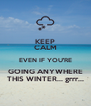 KEEP CALM EVEN IF YOU'RE GOING ANYWHERE THIS WINTER... grrr... - Personalised Poster A4 size