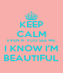 KEEP CALM EVEN IF YOU SEE ME I KNOW I'M BEAUTIFUL - Personalised Poster A4 size