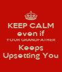KEEP CALM even if YOUR GRANDFATHER Keeps Upsetting You - Personalised Poster A4 size
