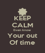 KEEP CALM Even know Your out Of time - Personalised Poster A4 size