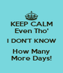 KEEP CALM Even Tho' I DON'T KNOW How Many More Days! - Personalised Poster A4 size
