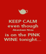 KEEP CALM even though Aberdeen Nina is on the PINK WINE tonight... - Personalised Poster A4 size
