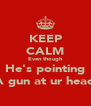 KEEP CALM Even though He's pointing A gun at ur head - Personalised Poster A4 size