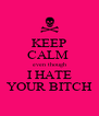 KEEP CALM  even though I HATE YOUR BITCH - Personalised Poster A4 size