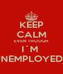KEEP CALM EVEN THOUGH I´M  UNEMPLOYED... - Personalised Poster A4 size