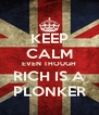 KEEP CALM EVEN THOUGH RICH IS A PLONKER - Personalised Poster A4 size