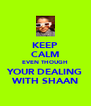 KEEP CALM EVEN THOUGH YOUR DEALING WITH SHAAN - Personalised Poster A4 size