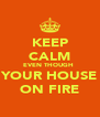 KEEP CALM EVEN THOUGH  YOUR HOUSE ON FIRE - Personalised Poster A4 size