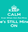 KEEP CALM Even When He's Not Mine He's STILL Mine  ON - Personalised Poster A4 size