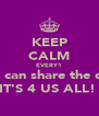 KEEP CALM EVERY1 We can share the day IT'S 4 US ALL!  - Personalised Poster A4 size