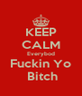 KEEP CALM Everybod Fuckin Yo  Bitch - Personalised Poster A4 size