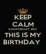 KEEP CALM EVERYBODY BUT THIS IS MY BIRTHDAY  - Personalised Poster A4 size