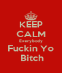 KEEP CALM Everybody Fuckin Yo  Bitch - Personalised Poster A4 size