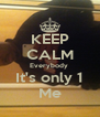 KEEP CALM Everybody  It's only 1 Me - Personalised Poster A4 size