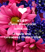 KEEP Calm everyone Because... I have the Greatest mum EVER - Personalised Poster A4 size