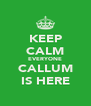 KEEP CALM EVERYONE CALLUM IS HERE - Personalised Poster A4 size