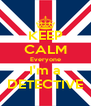 KEEP CALM Everyone I'm a DETECTIVE - Personalised Poster A4 size