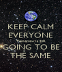 KEEP CALM EVERYONE Tomorrow Is Still GOING TO BE THE SAME - Personalised Poster A4 size