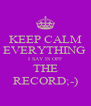 KEEP CALM EVERYTHING  I SAY IS OFF THE RECORD;-) - Personalised Poster A4 size