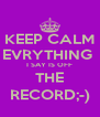 KEEP CALM EVRYTHING  I SAY IS OFF THE RECORD;-) - Personalised Poster A4 size