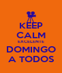 KEEP CALM EXCELENTE DOMINGO A TODOS - Personalised Poster A4 size