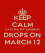 KEEP CALM EXCUSE MY FRENCH DROPS ON MARCH 12 - Personalised Poster A4 size