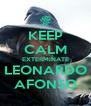 KEEP CALM EXTERMINATE LEONARDO AFONSO - Personalised Poster A4 size