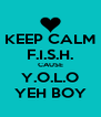 KEEP CALM F.I.S.H. CAUSE Y.O.L.O YEH BOY - Personalised Poster A4 size