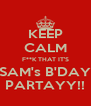KEEP CALM F**K THAT IT'S SAM's B'DAY PARTAYY!! - Personalised Poster A4 size