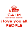 KEEP CALM face book friends i love you all PEOPLE - Personalised Poster A4 size