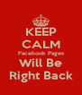 KEEP CALM Facebook Pages Will Be Right Back - Personalised Poster A4 size