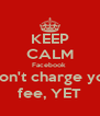KEEP CALM Facebook  won't charge you fee, YET - Personalised Poster A4 size