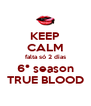 KEEP CALM falta só 2 dias 6° season TRUE BLOOD - Personalised Poster A4 size