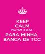 KEEP CALM FALTAM 2 DIAS  PARA MINHA  BANCA DE TCC - Personalised Poster A4 size