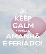 KEEP CALM FAMÍLIA AMANHÃ É FERIADO! - Personalised Poster A4 size