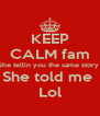 KEEP CALM fam She tellin you the same story  She told me  Lol - Personalised Poster A4 size