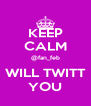 KEEP CALM @fan_feb WILL TWITT YOU - Personalised Poster A4 size